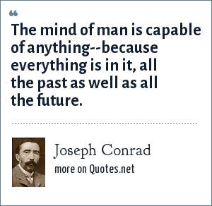 Joseph Conrad: The mind of man is capable of anything--because everything is in it, all the past as well as all the future.