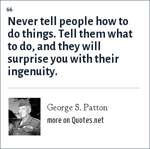 George S. Patton: Never tell people how to do things. Tell them what to do, and they will surprise you with their ingenuity.
