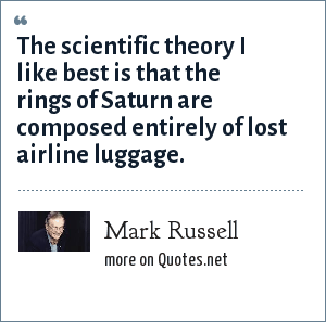 Mark Russell: The scientific theory I like best is that the rings of Saturn are composed entirely of lost airline luggage.