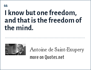 Antoine de Saint-Exupery: I know but one freedom, and that is the freedom of the mind.