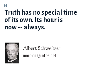 Albert Schweitzer: Truth has no special time of its own. Its hour is now -- always.