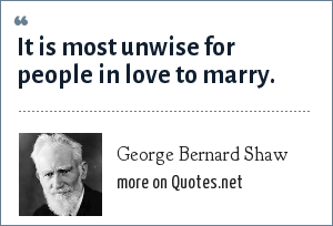 George Bernard Shaw: It is most unwise for people in love to marry.