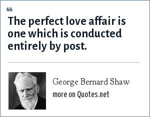 George Bernard Shaw: The perfect love affair is one which is conducted entirely by post.