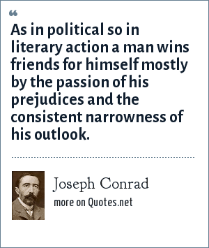 Joseph Conrad: As in political so in literary action a man wins friends for himself mostly by the passion of his prejudices and the consistent narrowness of his outlook.