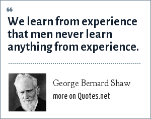 George Bernard Shaw: We learn from experience that men never learn anything from experience.