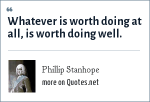 Phillip Stanhope: Whatever is worth doing at all, is worth doing well.