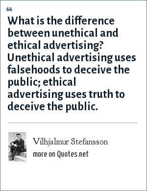 Vilhjalmur Stefansson: What is the difference between unethical and ethical advertising? Unethical advertising uses falsehoods to deceive the public; ethical advertising uses truth to deceive the public.