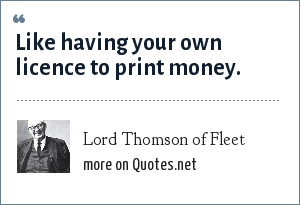 Lord Thomson of Fleet: Like having your own licence to print money.