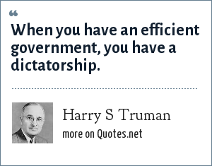 Harry S Truman: When you have an efficient government, you have a dictatorship.