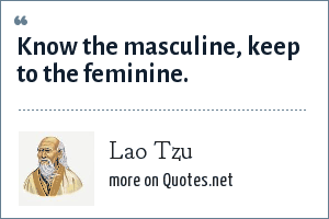 Lao Tzu: Know the masculine, keep to the feminine.
