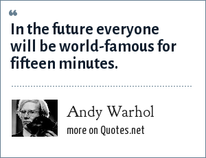 Andy Warhol: In the future everyone will be world-famous for fifteen minutes.