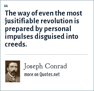 Joseph Conrad: The way of even the most jusitifiable revolution is prepared by personal impulses disguised into creeds.