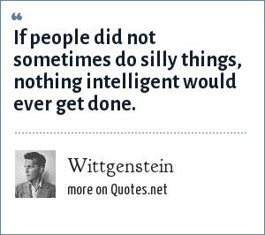 Wittgenstein: If people did not sometimes do silly things, nothing intelligent would ever get done.
