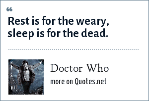 Doctor Who: Rest is for the weary, sleep is for the dead.