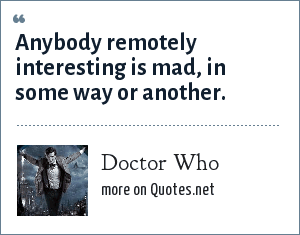 Doctor Who: Anybody remotely interesting is mad, in some way or another.