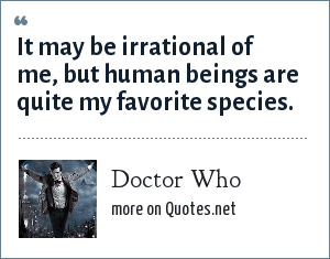 Doctor Who: It may be irrational of me, but human beings are quite my favorite species.