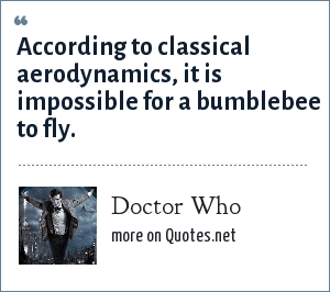 Doctor Who: According to classical aerodynamics, it is impossible for a bumblebee to fly.