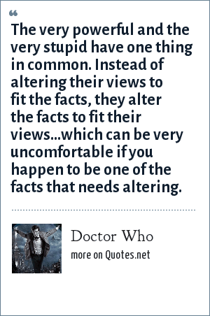 Doctor Who: The very powerful and the very stupid have one thing in common. Instead of altering their views to fit the facts, they alter the facts to fit their views...which can be very uncomfortable if you happen to be one of the facts that needs altering.