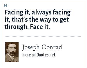 Joseph Conrad: Facing it, always facing it, that's the way to get through. Face it.