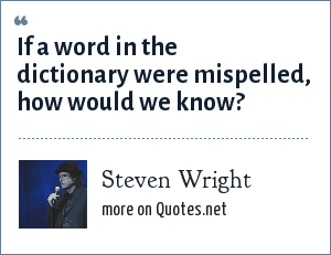 Steven Wright: If a word in the dictionary were mispelled, how would we know?