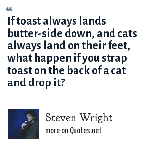 Steven Wright: If toast always lands butter-side down, and cats always land on their feet, what happen if you strap toast on the back of a cat and drop it?