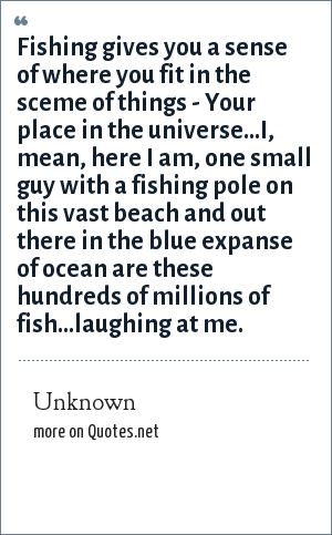 Unknown: Fishing gives you a sense of where you fit in the sceme of things - Your place in the universe...I, mean, here I am, one small guy with a fishing pole on this vast beach and out there in the blue expanse of ocean are these hundreds of millions of fish...laughing at me.