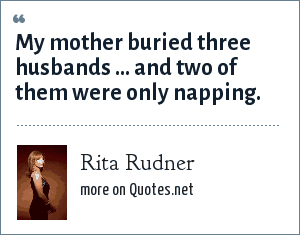 Rita Rudner: My mother buried three husbands ... and two of them were only napping.