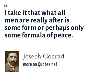 Joseph Conrad: I take it that what all men are really after is some form or perhaps only some formula of peace.