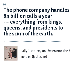 Lilly Tomlin, as Ernestine the Operator: The phone company handles 84 billion calls a year --- everything from kings, queens, and presidents to the scum of the earth.