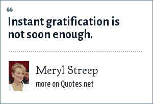 Meryl Streep: Instant gratification is not soon enough.