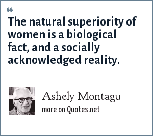 Ashely Montagu: The natural superiority of women is a biological fact, and a socially acknowledged reality.