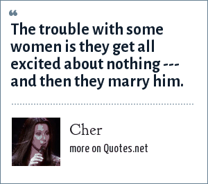 Cher: The trouble with some women is they get all excited about nothing --- and then they marry him.