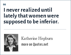Katherine Hepburn: I never realized until lately that women were supposed to be inferior.