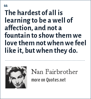 Nan Fairbrother: The hardest of all is learning to be a well of affection, and not a fountain to show them we love them not when we feel like it, but when they do.