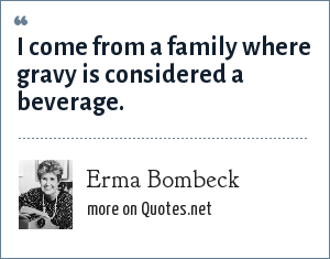 Erma Bombeck: I come from a family where gravy is considered a beverage.