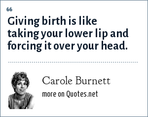 Carole Burnett: Giving birth is like taking your lower lip and forcing it over your head.