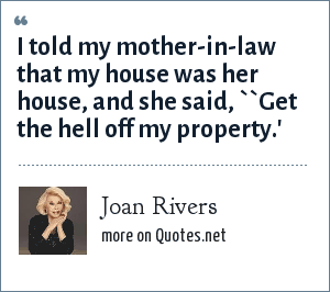 Joan Rivers: I told my mother-in-law that my house was her house, and she said, ``Get the hell off my property.'