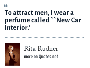 Rita Rudner: To attract men, I wear a perfume called ``New Car Interior.'
