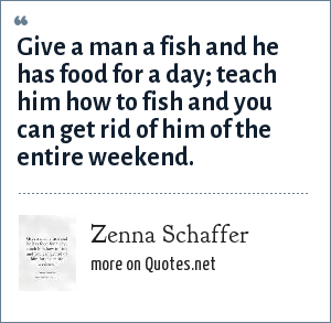 Zenna Schaffer: Give a man a fish and he has food for a day; teach him how to fish and you can get rid of him of the entire weekend.