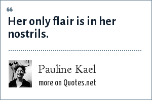 Pauline Kael: Her only flair is in her nostrils.