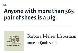 Barbara Melser Lieberman: Anyone with more than 365 pair of shoes is a pig.