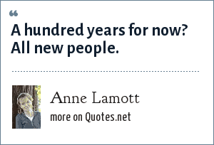 Anne Lamott: A hundred years for now? All new people.