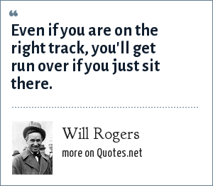 Will Rogers: Even if you are on the right track, you'll get run over if you just sit there.