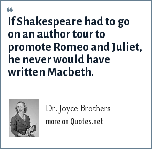 Dr. Joyce Brothers: If Shakespeare had to go on an author tour to promote Romeo and Juliet, he never would have written Macbeth.