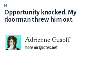 Adrienne Gusoff: Opportunity knocked. My doorman threw him out.
