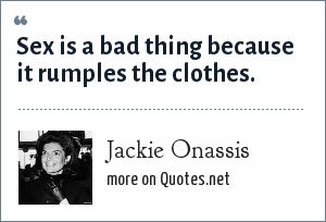 Jackie Onassis: Sex is a bad thing because it rumples the clothes.