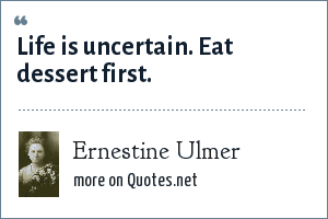 Ernestine Ulmer: Life is uncertain. Eat dessert first.