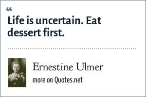 Ernestine Ulmer Life Is Uncertain Eat Dessert First