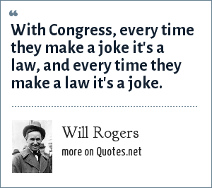 Will Rogers: With Congress, every time they make a joke it's a law, and every time they make a law it's a joke.