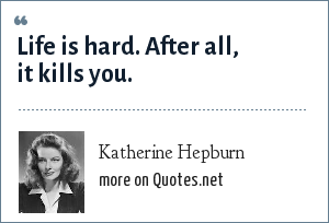 Katherine Hepburn: Life is hard. After all, it kills you.